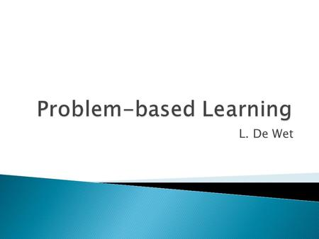 L. De Wet.  Starting point for learning is a: ◦ problem, ◦ query or ◦ puzzle that needs to be solved.  Problem-based learning:- ◦ Results from process.
