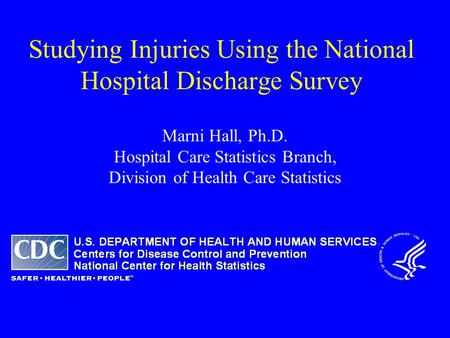 Studying Injuries Using the National Hospital Discharge Survey Marni Hall, Ph.D. Hospital Care Statistics Branch, Division of Health Care Statistics.