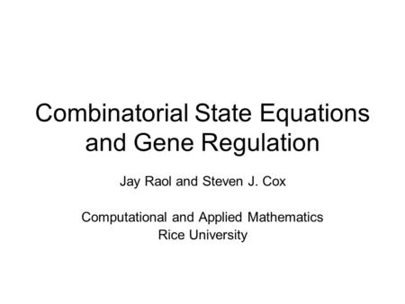 Combinatorial State Equations and Gene Regulation Jay Raol and Steven J. Cox Computational and Applied Mathematics Rice University.