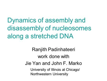Dynamics of assembly and disassembly of nucleosomes along a stretched DNA University of Illinois at Chicago/ Northwestern University Ranjith Padinhateeri.