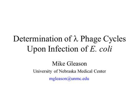 Determination of Phage Cycles Upon Infection of E. coli Mike Gleason University of Nebraska Medical Center.