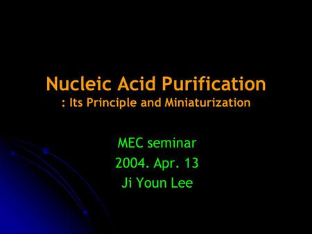 Nucleic Acid Purification : Its Principle and Miniaturization MEC seminar 2004. Apr. 13 Ji Youn Lee.