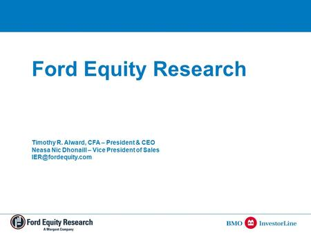 Ford Equity Research Timothy R. Alward, CFA – President & CEO Neasa Nic Dhonaill – Vice President of Sales