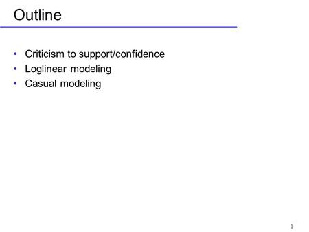 1 Outline Criticism to support/confidence Loglinear modeling Casual modeling.