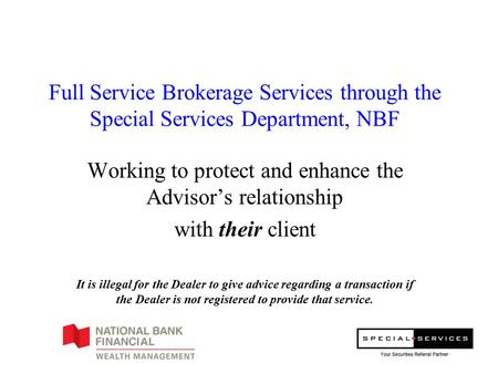Full Service Brokerage Services through the Special Services Department, NBF Working to protect and enhance the Advisor's relationship with their client.