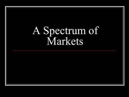 "A Spectrum of Markets. 4 Kinds of Markets Pure or ""Perfect"" Competition Monopolistic Competition Oligopoly Pure or Perfect Monopoly."