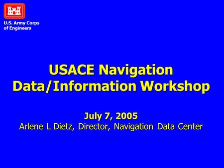 U.S. Army Corps of Engineers USACE Navigation Data/Information Workshop July 7, 2005 Arlene L Dietz, Director, Navigation Data Center.