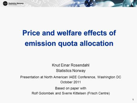 1 1 Price and welfare effects of emission quota allocation Knut Einar Rosendahl Statistics Norway Presentation at North American IAEE Conference, Washington.