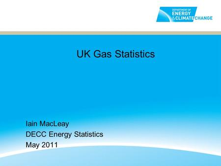 UK Gas Statistics Iain MacLeay DECC Energy Statistics May 2011.