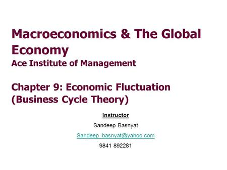 Macroeconomics & The Global Economy Ace Institute of Management Chapter 9: Economic Fluctuation (Business Cycle Theory) Instructor Sandeep Basnyat