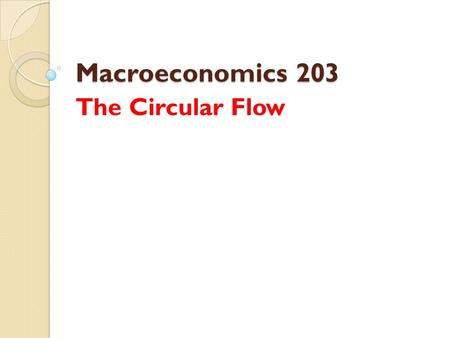 Macroeconomics 203 The Circular Flow. Circular Flow Model It is a model of the economy that shows the circular flow of expenditures and incomes that result.