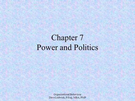 Organizational Behaviour Dave Ludwick, P.Eng, MBA, PMP Chapter 7 Power and Politics.