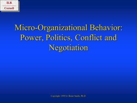 ILRCornellILRCornell Copyright 1999 by Brent Smith, Ph.D. Micro-Organizational Behavior: Power, Politics, Conflict and Negotiation.