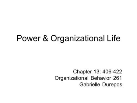 Power & Organizational Life Chapter 13: 406-422 Organizational Behavior 261 Gabrielle Durepos.