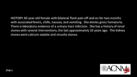 HISTORY: 60 year-old female with bilateral flank pain off and on for two months with associated fevers, chills, nausea, and vomiting. She denies gross.