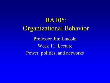 BA105: Organizational Behavior Professor Jim Lincoln Week <strong>11</strong>: Lecture Power, politics, and networks.