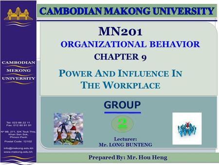 Prepared By: Mr. Hou Heng MN201 ORGANIZATIONAL BEHAVIOR CHAPTER 9 P OWER A ND I NFLUENCE I N T HE W ORKPLACE GROUP Lecturer: Mr. LONG BUNTENG.
