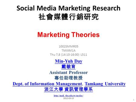 Social Media Marketing Research 社會媒體行銷研究 1 1002SMMR05 TMIXM1A Thu 7,8 (14:10-16:00) L511 Marketing Theories Min-Yuh Day 戴敏育 Assistant Professor 專任助理教授.