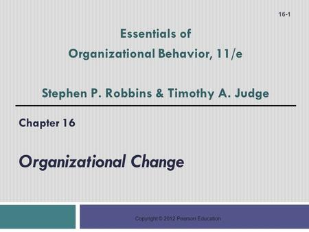 Copyright © 2012 Pearson Education Chapter 16 Organizational Change 16-1 Essentials of Organizational Behavior, 11/e Stephen P. Robbins & Timothy A. Judge.