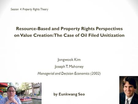 Resource-Based and Property Rights Perspectives on Value Creation: The Case of Oil Filed Unitization Jongwook Kim Joseph T. Mahoney Managerial and Decision.