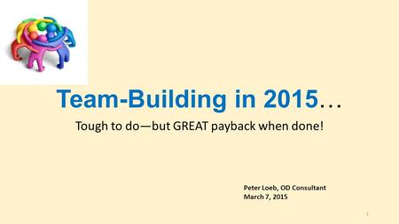 Team-Building in 2015… Tough to do—but GREAT payback when done! Peter Loeb, OD Consultant March 7, 2015 1.
