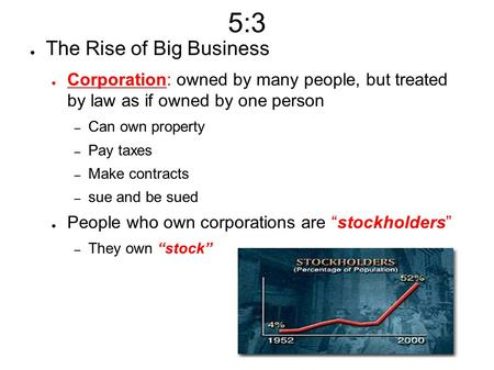 5:3 ● The Rise of Big Business ● Corporation: owned by many people, but treated by law as if owned by one person – Can own property – Pay taxes – Make.