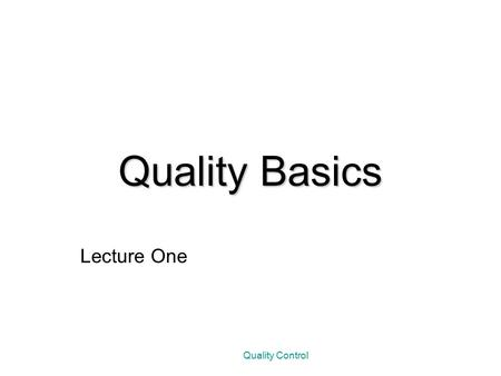 Quality Control Quality Basics Lecture One. DEFINING QUALITY A study that asked managers of 86 firms in the United States to defined quality produced.