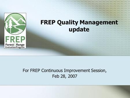 FREP Quality Management update For FREP Continuous Improvement Session, Feb 28, 2007.