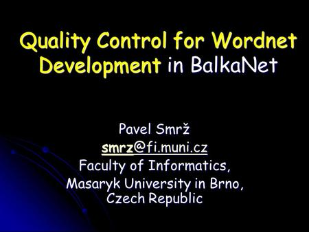 Quality Control for Wordnet Development in BalkaNet Pavel Smrž  Faculty of Informatics, Masaryk University in Brno, Czech.