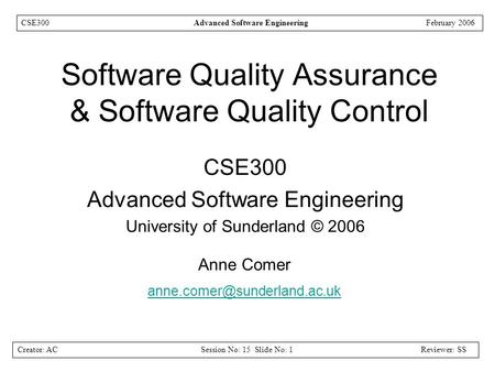 Creator: ACSession No: 15 Slide No: 1Reviewer: SS CSE300Advanced Software EngineeringFebruary 2006 Software Quality Assurance & Software Quality Control.