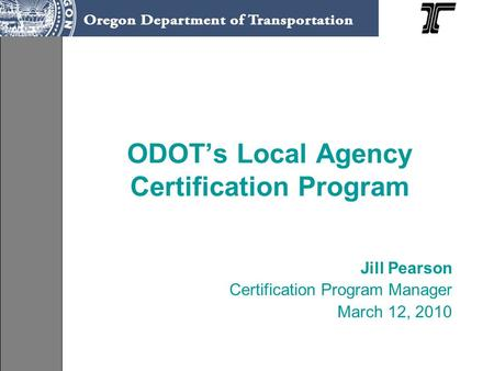 ODOT's Local Agency Certification Program Jill Pearson Certification Program Manager March 12, 2010.