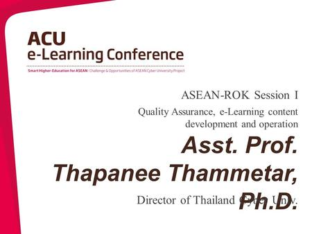 Asst. Prof. Thapanee Thammetar, Ph.D. Director of Thailand Cyber Univ. Quality Assurance, e-Learning content development and operation ASEAN-ROK Session.
