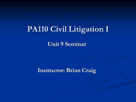PA110 Civil Litigation I Unit 9 Seminar Instructor: Brian Craig.