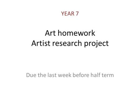 Art homework Artist research project Due the last week before half term YEAR 7.