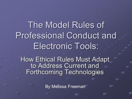 The Model Rules of Professional Conduct and Electronic Tools: How Ethical Rules Must Adapt to Address Current and Forthcoming Technologies By Melissa Freeman.