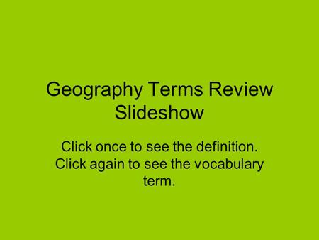 Geography Terms Review Slideshow Click once to see the definition. Click again to see the vocabulary term.