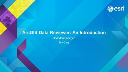 ArcGIS Data Reviewer: An Introduction Chandan Banerjee Jay Cary.