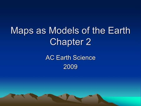Maps as Models of the Earth Chapter 2 AC Earth Science 2009.