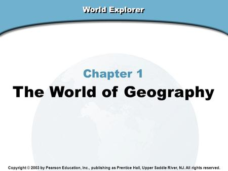 Chapter 1, Section World Explorer Chapter 1 The World of Geography Copyright © 2003 by Pearson Education, Inc., publishing as Prentice Hall, Upper Saddle.