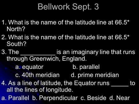 Bellwork Sept. 3 1. What is the name of the latitude line at 66.5* North? 2. What is the name of the latitude line at 66.5* South? 3. The __________ is.