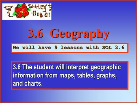 3.6 Geography We will have 9 lessons with SOL 3.6 3.6 The student will interpret geographic information from maps, tables, graphs, and charts.