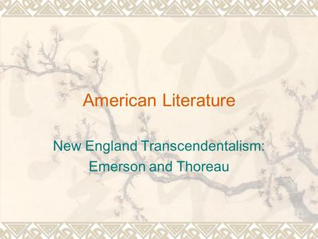 American Literature New England Transcendentalism: Emerson and Thoreau.