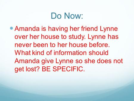 Do Now: Amanda is having her friend Lynne over her house to study. Lynne has never been to her house before. What kind of information should Amanda give.