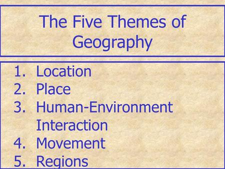 The Five Themes of Geography 1.Location 2.Place 3.Human-Environment Interaction 4.Movement 5.Regions.