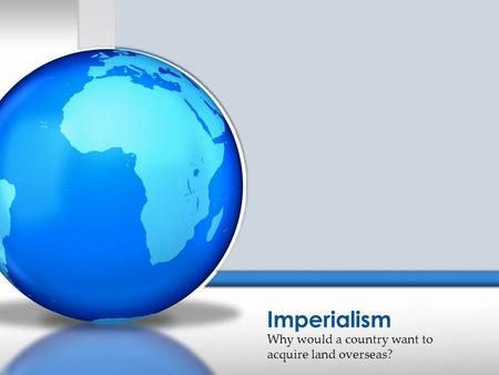 Why would a country want to acquire land overseas? Imperialism.