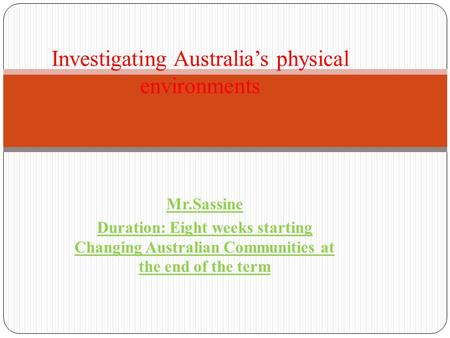 Mr.Sassine Duration: Eight weeks starting Changing Australian Communities at the end of the term Investigating Australia's physical environments.