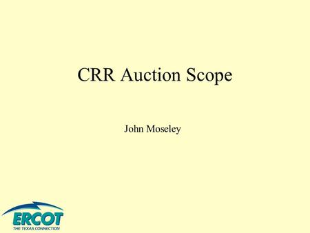 CRR Auction Scope John Moseley. To outline aspects of the CRR market process to assure that these proposed CRR market protocols (as interpreted by ERCOT.