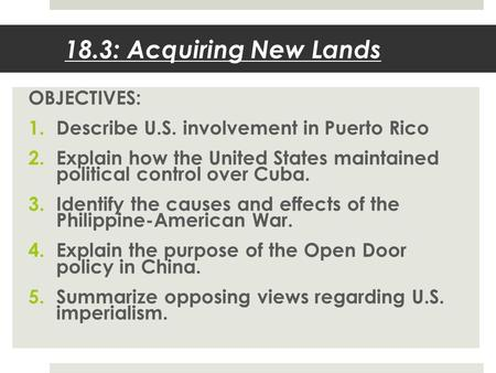 18.3: Acquiring New Lands OBJECTIVES: 1.Describe U.S. involvement in Puerto Rico 2.Explain how the United States maintained political control over Cuba.