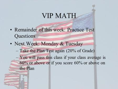 VIP MATH Remainder of this week: Practice Test Questions Next Week: Monday & Tuesday –Take the Plan Test again (20% of Grade) –You will pass this class.