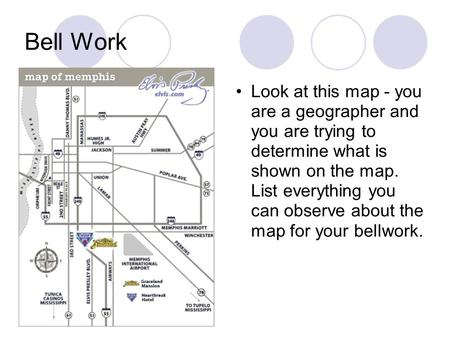 Bell Work Look at this map - you are a geographer and you are trying to determine what is shown on the map. List everything you can observe about the map.